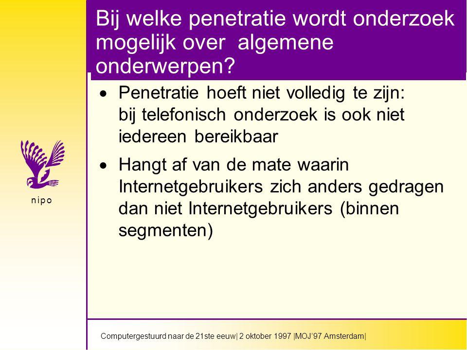 Computergestuurd naar de 21ste eeuw| 2 oktober 1997 |MOJ'97 Amsterdam| n i p on i p o Bij welke penetratie wordt onderzoek mogelijk over algemene onderwerpen.