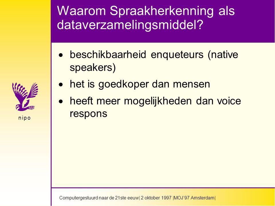 Computergestuurd naar de 21ste eeuw| 2 oktober 1997 |MOJ'97 Amsterdam| n i p on i p o Waarom Spraakherkenning als dataverzamelingsmiddel.