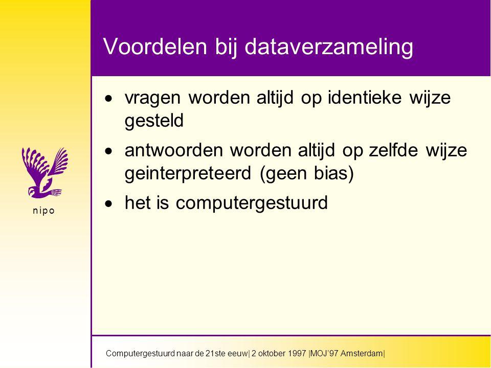 Computergestuurd naar de 21ste eeuw| 2 oktober 1997 |MOJ'97 Amsterdam| n i p on i p o Voordelen bij dataverzameling  vragen worden altijd op identieke wijze gesteld  antwoorden worden altijd op zelfde wijze geinterpreteerd (geen bias)  het is computergestuurd