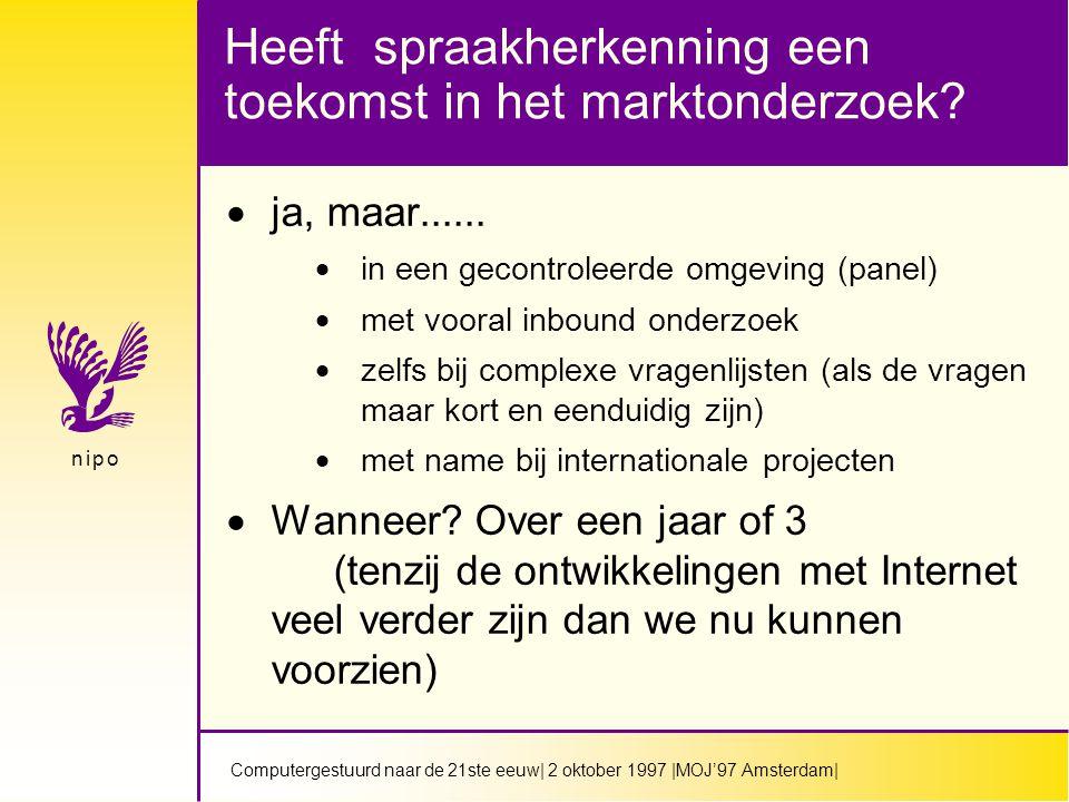 Computergestuurd naar de 21ste eeuw| 2 oktober 1997 |MOJ'97 Amsterdam| n i p on i p o Heeft spraakherkenning een toekomst in het marktonderzoek.