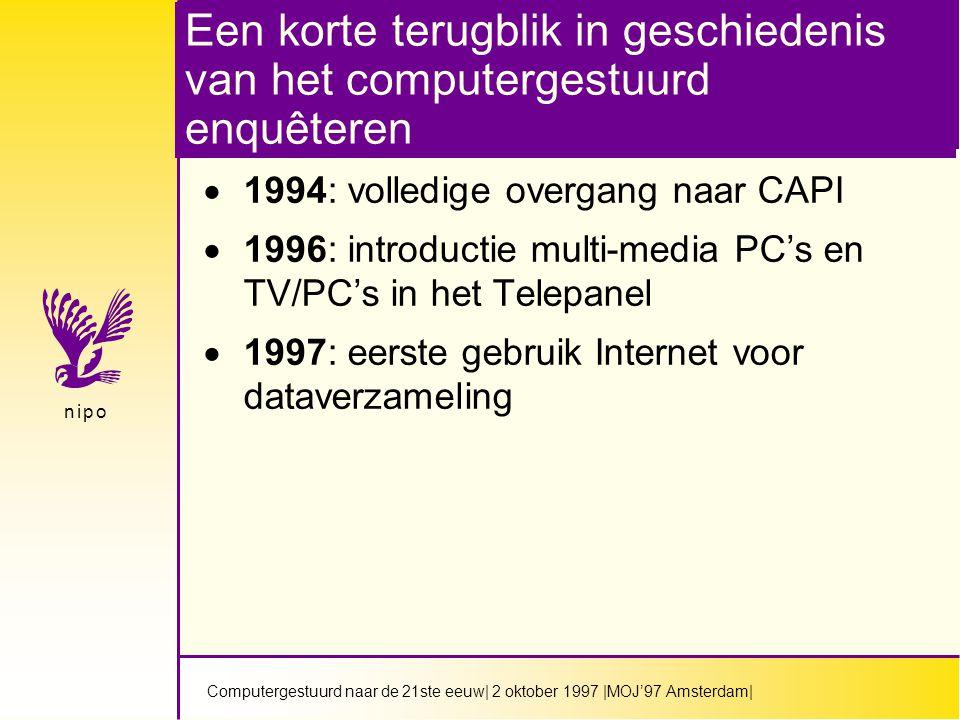 Computergestuurd naar de 21ste eeuw| 2 oktober 1997 |MOJ'97 Amsterdam| n i p on i p o Een korte terugblik in geschiedenis van het computergestuurd enquêteren  1994: volledige overgang naar CAPI  1996: introductie multi-media PC's en TV/PC's in het Telepanel  1997: eerste gebruik Internet voor dataverzameling