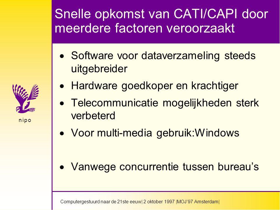 Computergestuurd naar de 21ste eeuw| 2 oktober 1997 |MOJ'97 Amsterdam| n i p on i p o Snelle opkomst van CATI/CAPI door meerdere factoren veroorzaakt  Software voor dataverzameling steeds uitgebreider  Hardware goedkoper en krachtiger  Telecommunicatie mogelijkheden sterk verbeterd  Voor multi-media gebruik:Windows  Vanwege concurrentie tussen bureau's