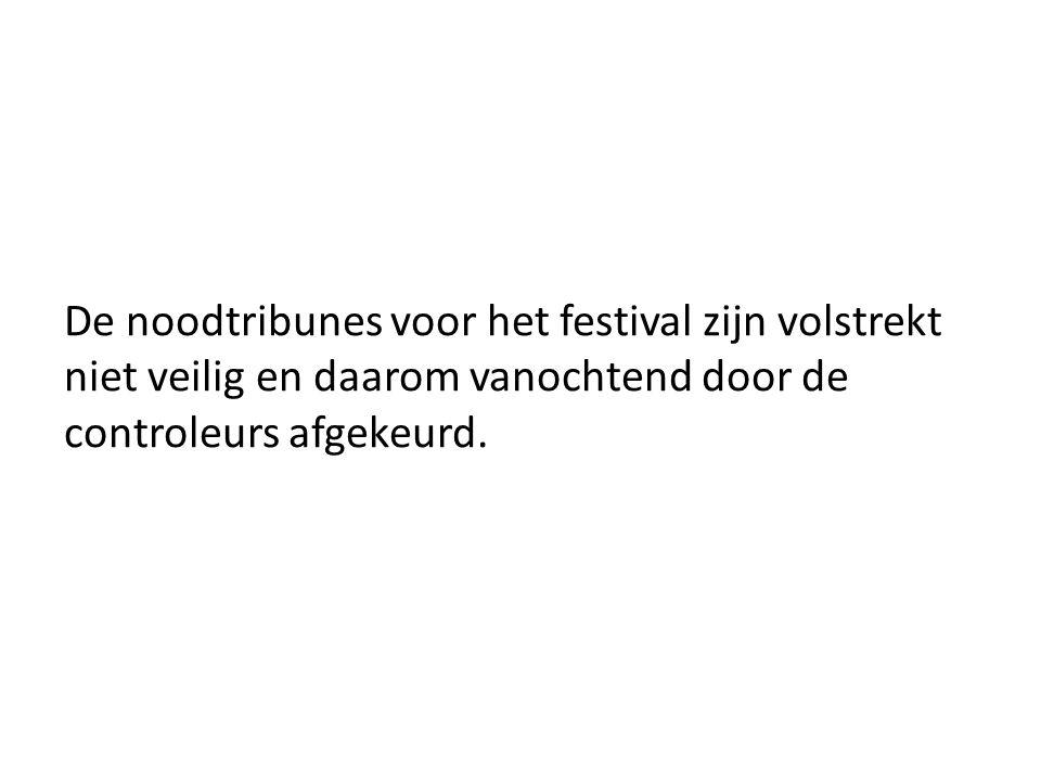 De noodtribunes voor het festival zijn volstrekt niet veilig en daarom vanochtend door de controleurs afgekeurd.