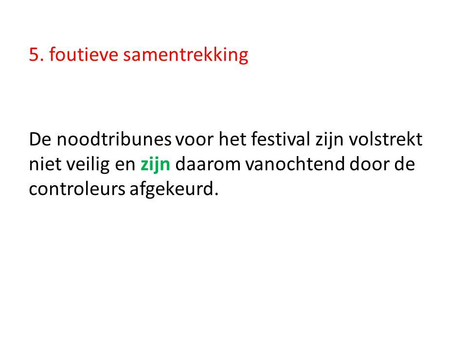 5. foutieve samentrekking De noodtribunes voor het festival zijn volstrekt niet veilig en zijn daarom vanochtend door de controleurs afgekeurd.