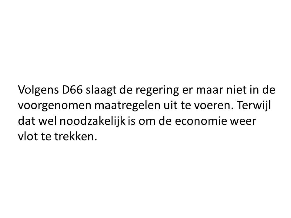 Volgens D66 slaagt de regering er maar niet in de voorgenomen maatregelen uit te voeren. Terwijl dat wel noodzakelijk is om de economie weer vlot te t