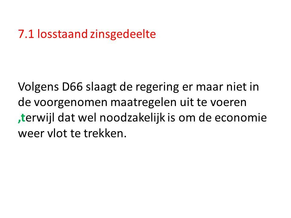 7.1 losstaand zinsgedeelte Volgens D66 slaagt de regering er maar niet in de voorgenomen maatregelen uit te voeren,terwijl dat wel noodzakelijk is om
