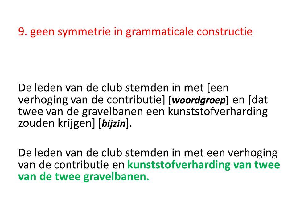 9. geen symmetrie in grammaticale constructie De leden van de club stemden in met [een verhoging van de contributie] [woordgroep] en [dat twee van de