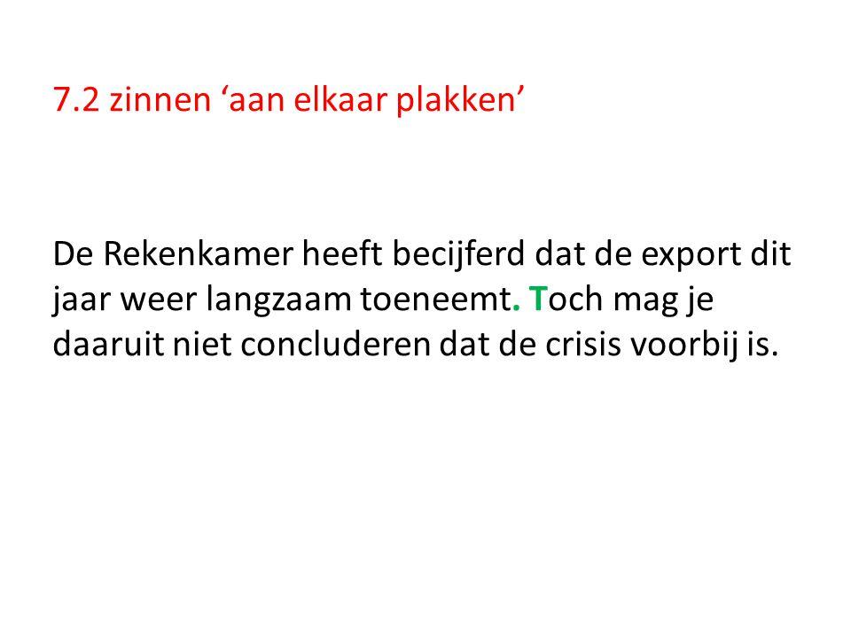 7.2 zinnen 'aan elkaar plakken' De Rekenkamer heeft becijferd dat de export dit jaar weer langzaam toeneemt. Toch mag je daaruit niet concluderen dat