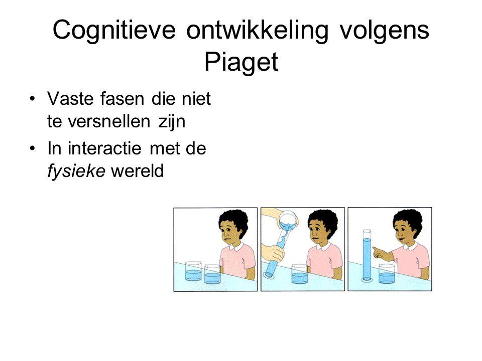 Cognitieve ontwikkeling volgens Piaget Vaste fasen die niet te versnellen zijn In interactie met de fysieke wereld