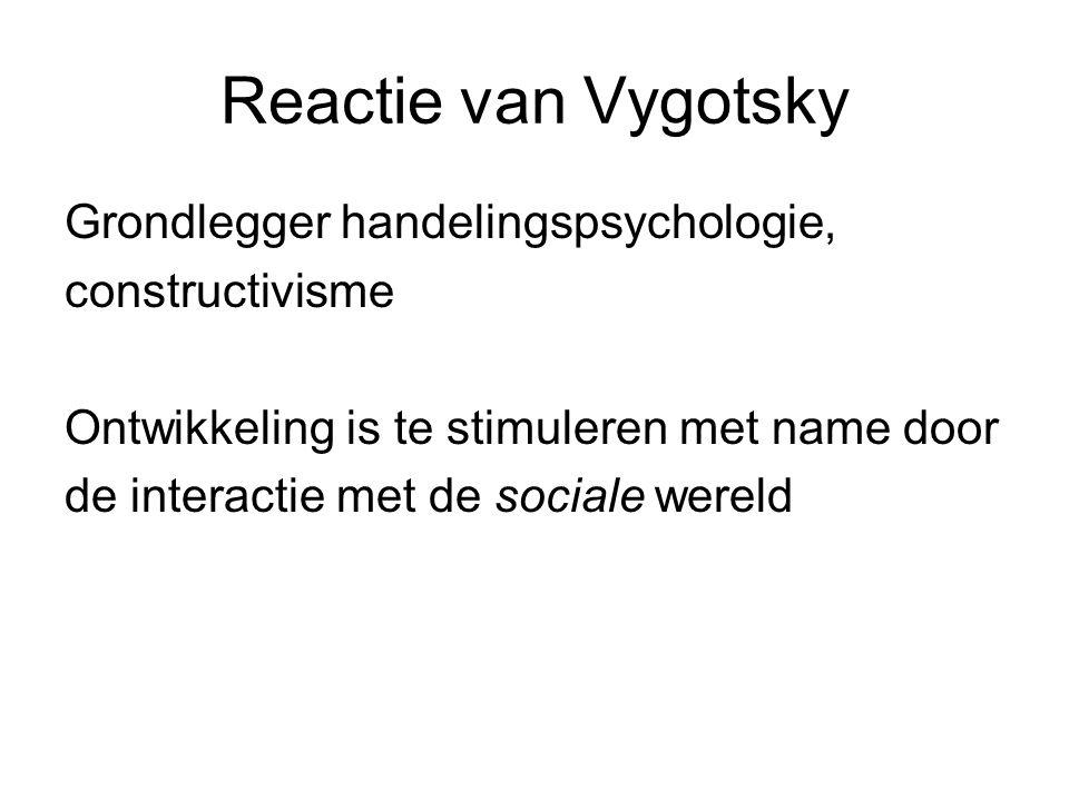 Reactie van Vygotsky Grondlegger handelingspsychologie, constructivisme Ontwikkeling is te stimuleren met name door de interactie met de sociale werel