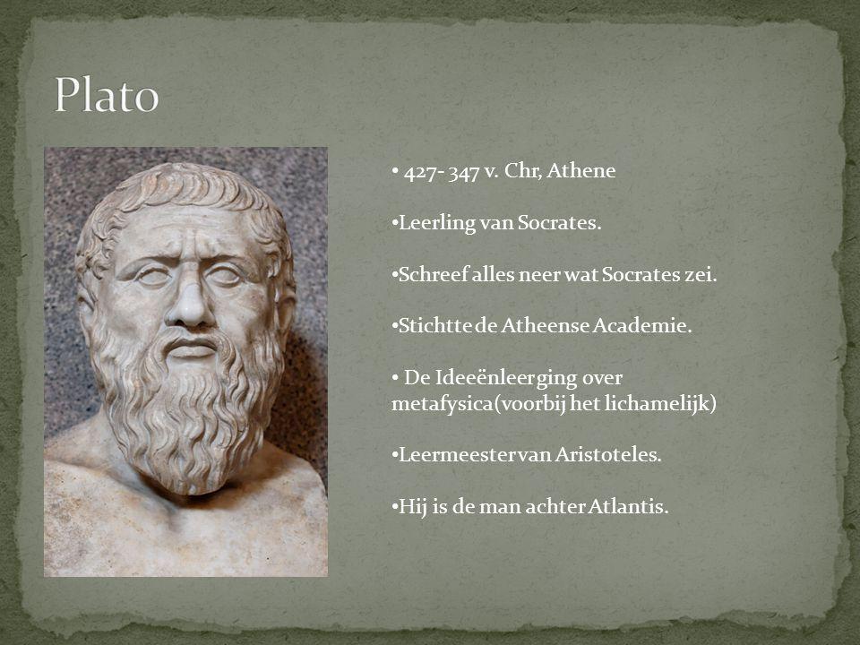 427- 347 v. Chr, Athene Leerling van Socrates. Schreef alles neer wat Socrates zei. Stichtte de Atheense Academie. De Ideeënleer ging over metafysica(