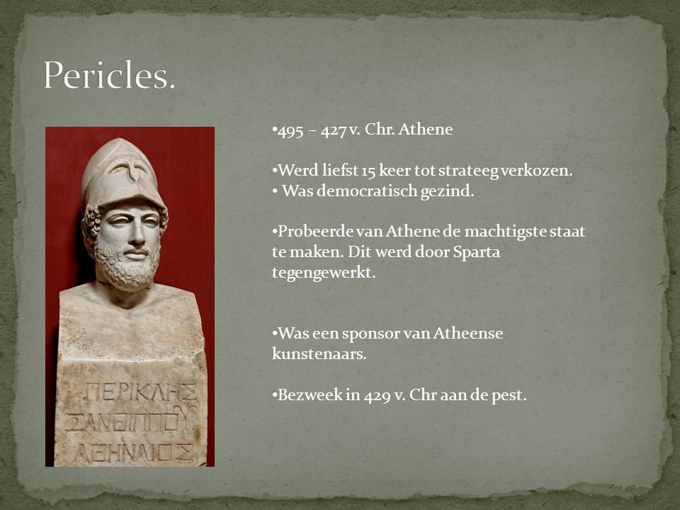 495 – 427 v. Chr. Athene Werd liefst 15 keer tot strateeg verkozen. Was democratisch gezind. Probeerde van Athene de machtigste staat te maken. Dit we