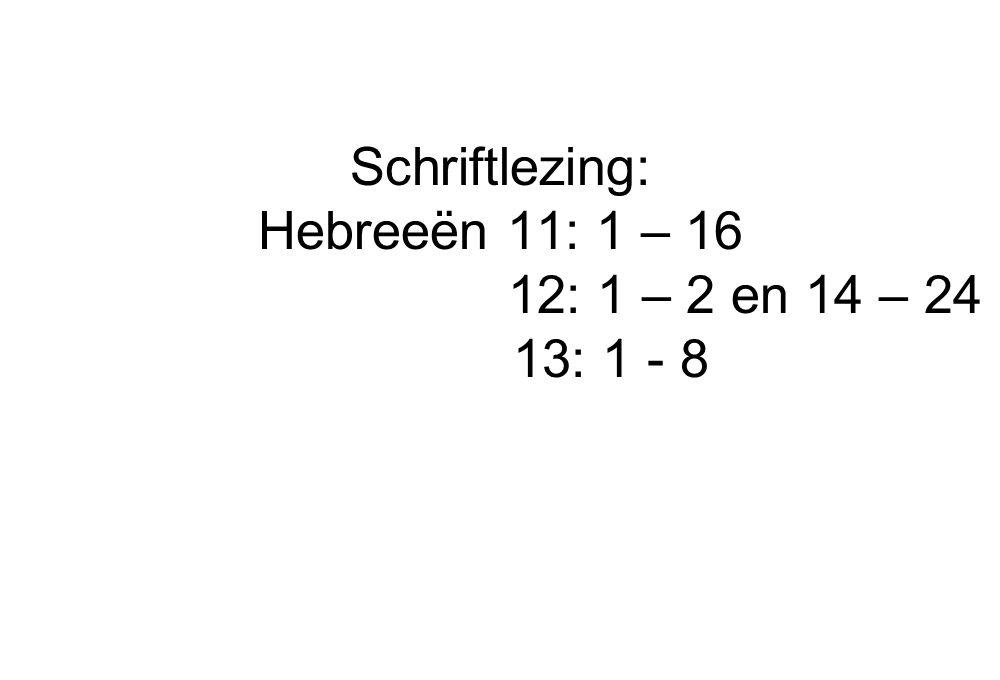 Schriftlezing: Hebreeën 11: 1 – 16 12: 1 – 2 en 14 – 24 13: 1 - 8