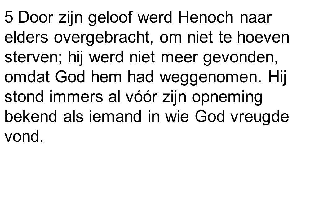 5 Door zijn geloof werd Henoch naar elders overgebracht, om niet te hoeven sterven; hij werd niet meer gevonden, omdat God hem had weggenomen. Hij sto