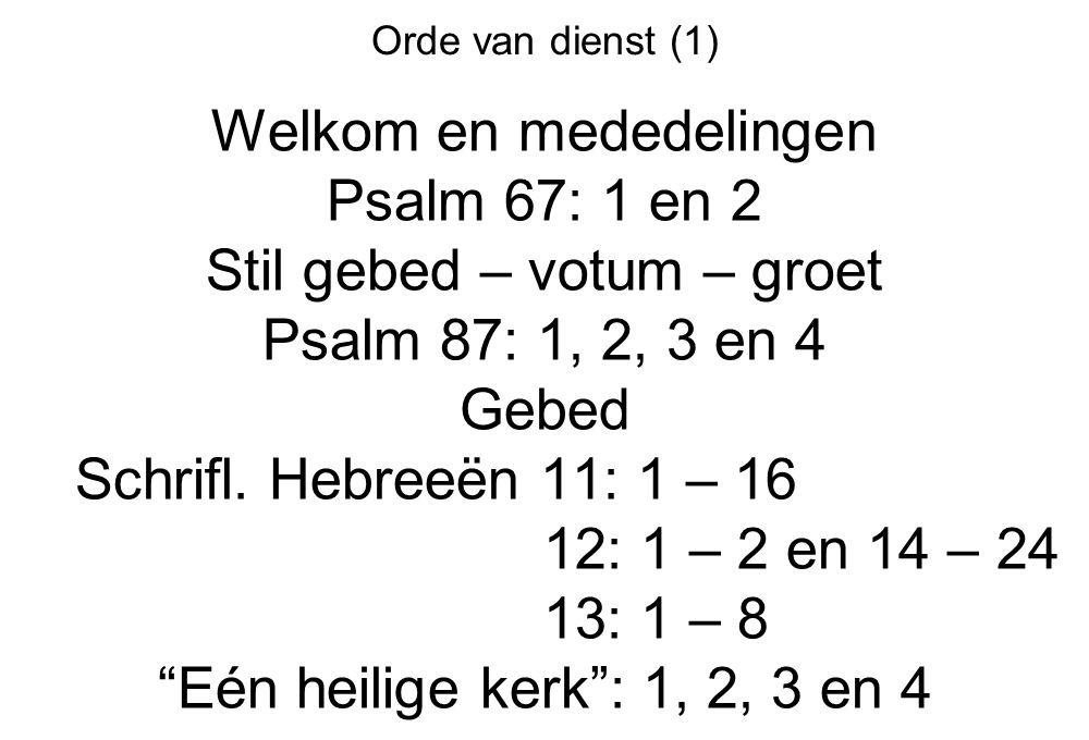 Orde van dienst (1) Welkom en mededelingen Psalm 67: 1 en 2 Stil gebed – votum – groet Psalm 87: 1, 2, 3 en 4 Gebed Schrifl. Hebreeën 11: 1 – 16 12: 1