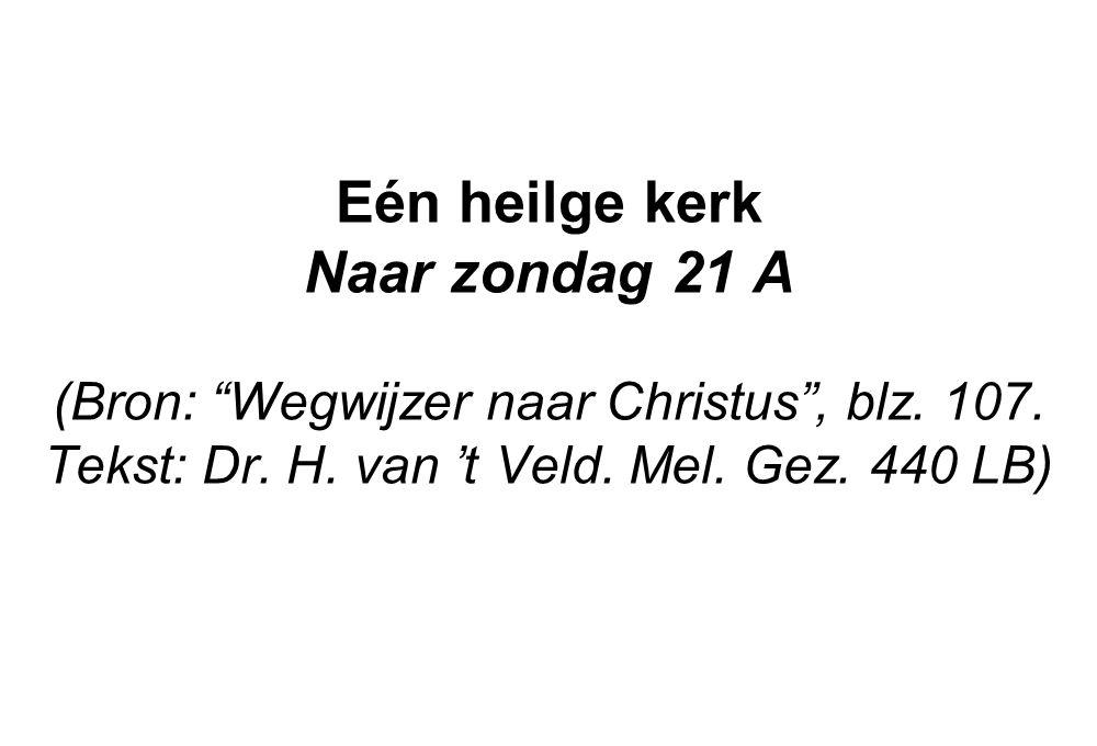 """Eén heilge kerk Naar zondag 21 A (Bron: """"Wegwijzer naar Christus"""", blz. 107. Tekst: Dr. H. van 't Veld. Mel. Gez. 440 LB)"""