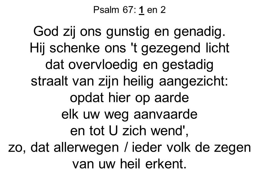 Psalm 67: 1 en 2 God zij ons gunstig en genadig. Hij schenke ons 't gezegend licht dat overvloedig en gestadig straalt van zijn heilig aangezicht: opd