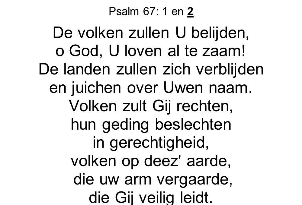 Psalm 67: 1 en 2 De volken zullen U belijden, o God, U loven al te zaam! De landen zullen zich verblijden en juichen over Uwen naam. Volken zult Gij r