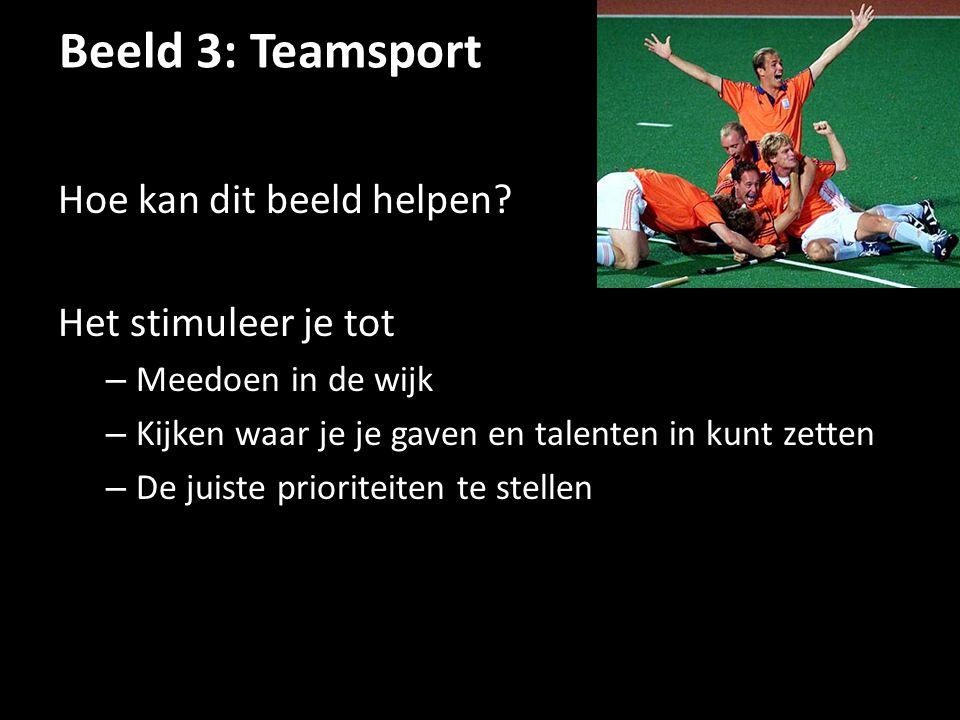 Beeld 3: Teamsport Hoe kan dit beeld helpen? Het stimuleer je tot – Meedoen in de wijk – Kijken waar je je gaven en talenten in kunt zetten – De juist