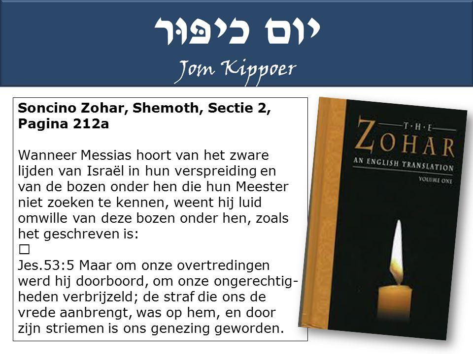 """Soncino Zohar, Shemoth, Sectie 2, Pagina 212a Wanneer Messias hoort van het zware lijden van Israël in hun verspreiding en van de bozen onder hen die hun Meester niet zoeken te kennen, weent hij luid omwille van deze bozen onder hen, zoals het geschreven is: """" Jes.53:5 Maar om onze overtredingen werd hij doorboord, om onze ongerechtig- heden verbrijzeld; de straf die ons de vrede aanbrengt, was op hem, en door zijn striemen is ons genezing geworden."""