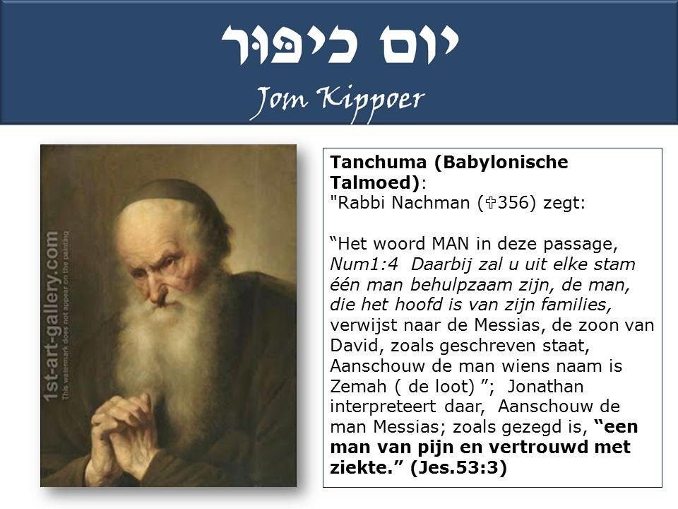 Tanchuma (Babylonische Talmoed): Rabbi Nachman (  356) zegt: Het woord MAN in deze passage, Num1:4 Daarbij zal u uit elke stam één man behulpzaam zijn, de man, die het hoofd is van zijn families, verwijst naar de Messias, de zoon van David, zoals geschreven staat, Aanschouw de man wiens naam is Zemah ( de loot) ; Jonathan interpreteert daar, Aanschouw de man Messias; zoals gezegd is, een man van pijn en vertrouwd met ziekte. (Jes.53:3)
