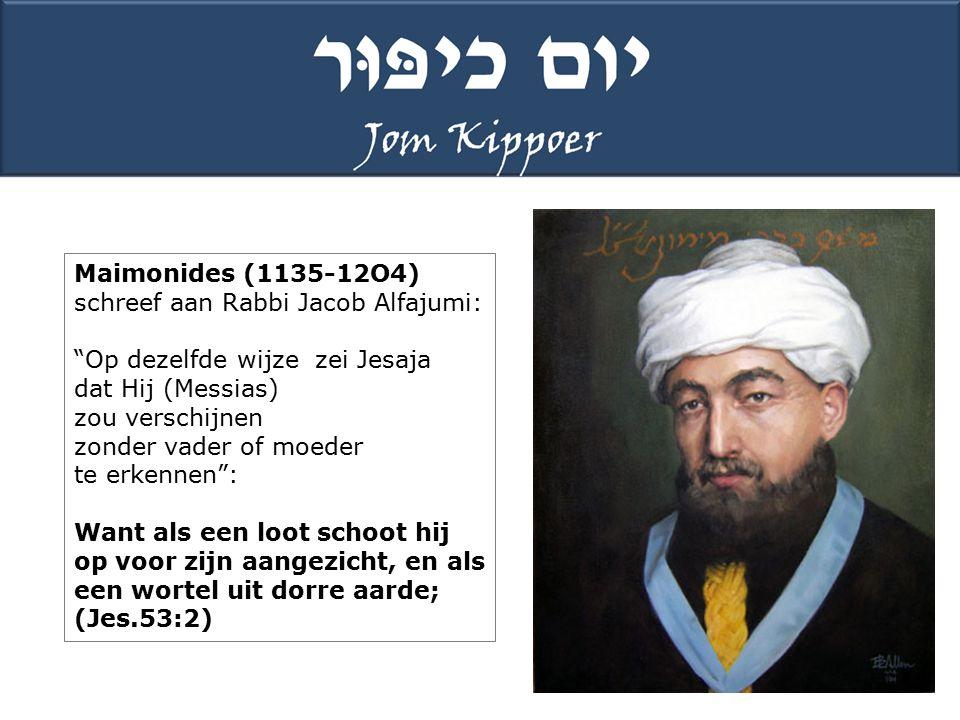 Maimonides (1135-12O4) schreef aan Rabbi Jacob Alfajumi: Op dezelfde wijze zei Jesaja dat Hij (Messias) zou verschijnen zonder vader of moeder te erkennen : Want als een loot schoot hij op voor zijn aangezicht, en als een wortel uit dorre aarde; (Jes.53:2)