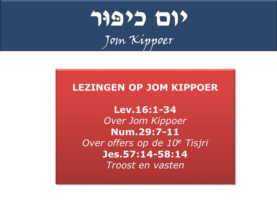 LEZINGEN OP JOM KIPPOER Lev.16:1-34 Over Jom Kippoer Num.29:7-11 Over offers op de 10 e Tisjri Jes.57:14-58:14 Troost en vasten LEZINGEN OP JOM KIPPOER Lev.16:1-34 Over Jom Kippoer Num.29:7-11 Over offers op de 10 e Tisjri Jes.57:14-58:14 Troost en vasten
