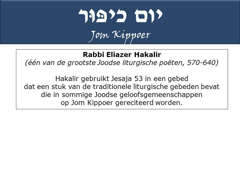 Rabbi Eliazer Hakalir (één van de grootste Joodse liturgische poëten, 570-640) Hakalir gebruikt Jesaja 53 in een gebed dat een stuk van de traditionele liturgische gebeden bevat die in sommige Joodse geloofsgemeenschappen op Jom Kippoer gereciteerd worden.