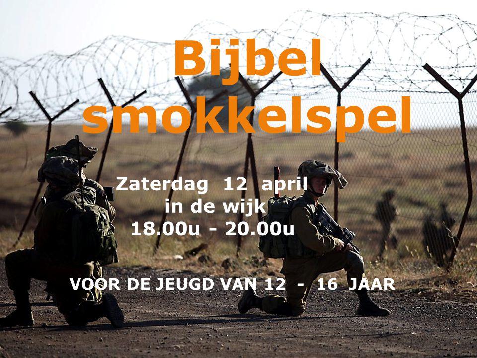 VOOR DE JEUGD VAN 12 - 16 JAAR Zaterdag 12 april in de wijk 18.00u - 20.00u Bijbel smokkelspel