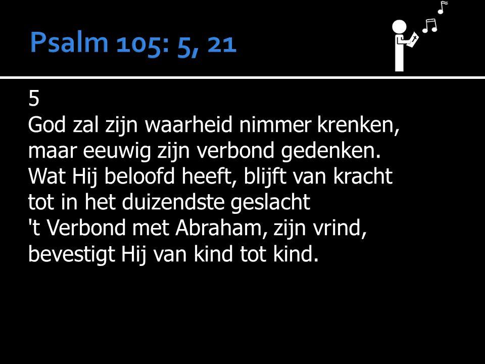 5 God zal zijn waarheid nimmer krenken, maar eeuwig zijn verbond gedenken. Wat Hij beloofd heeft, blijft van kracht tot in het duizendste geslacht 't