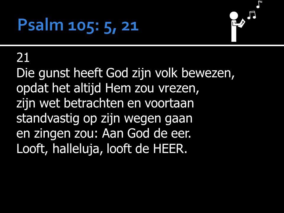 21 Die gunst heeft God zijn volk bewezen, opdat het altijd Hem zou vrezen, zijn wet betrachten en voortaan standvastig op zijn wegen gaan en zingen zou: Aan God de eer.