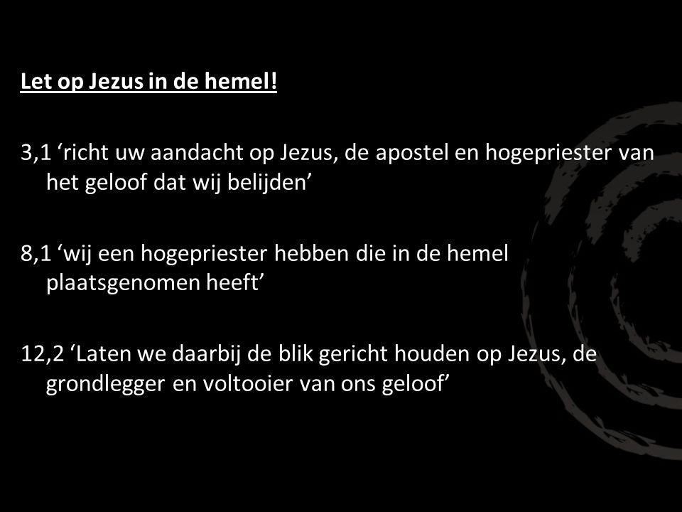 Let op Jezus in de hemel! 3,1 'richt uw aandacht op Jezus, de apostel en hogepriester van het geloof dat wij belijden' 8,1 'wij een hogepriester hebbe