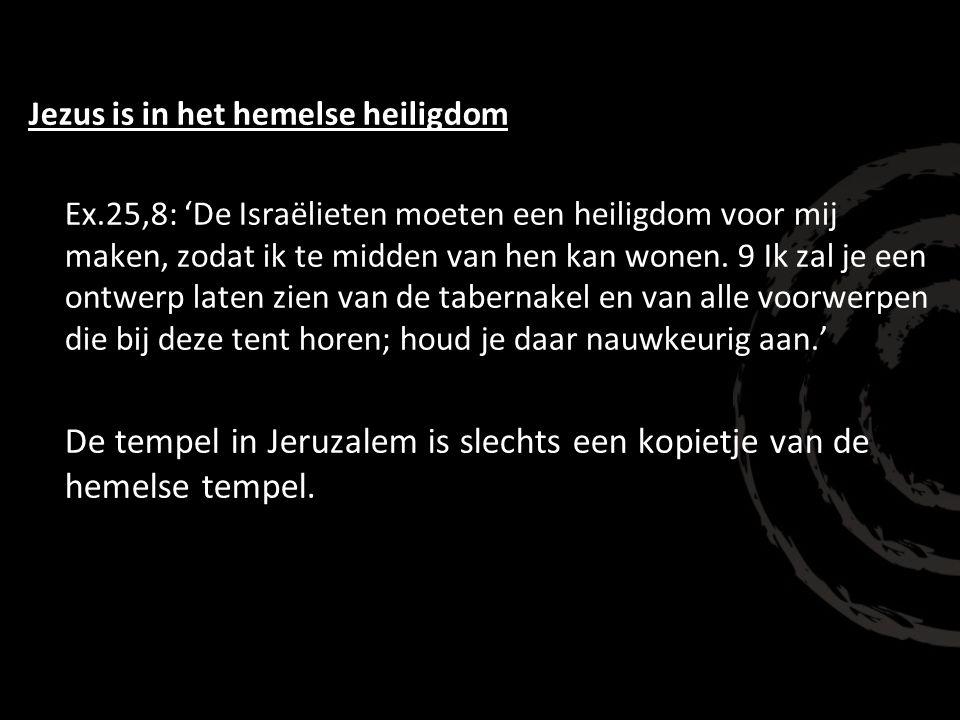Jezus is in het hemelse heiligdom Ex.25,8: 'De Israëlieten moeten een heiligdom voor mij maken, zodat ik te midden van hen kan wonen. 9 Ik zal je een