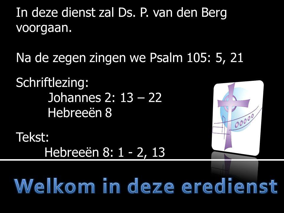 In deze dienst zal Ds. P. van den Berg voorgaan. Na de zegen zingen we Psalm 105: 5, 21 Schriftlezing: Johannes 2: 13 – 22 Hebreeën 8 Hebreeën 8 Tekst