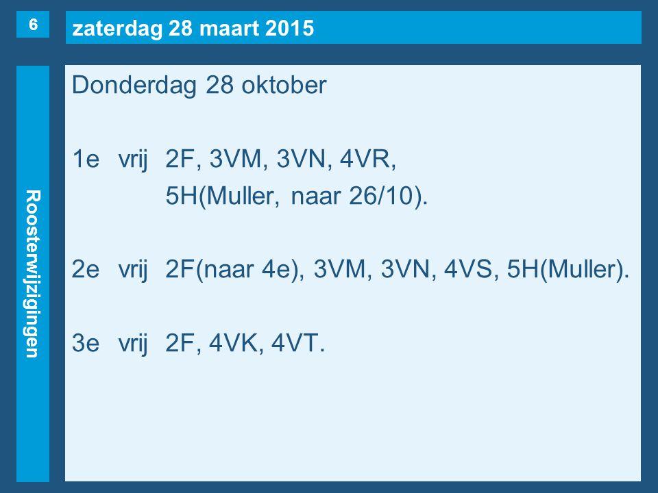 zaterdag 28 maart 2015 Roosterwijzigingen Donderdag 28 oktober 1evrij2F, 3VM, 3VN, 4VR, 5H(Muller, naar 26/10). 2evrij2F(naar 4e), 3VM, 3VN, 4VS, 5H(M