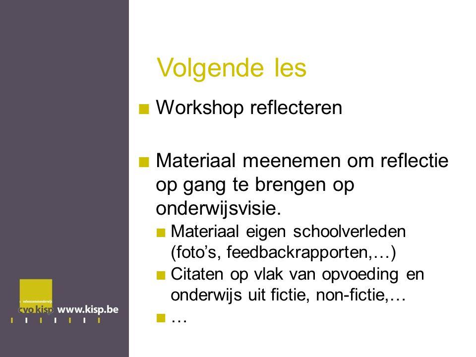Volgende les Workshop reflecteren Materiaal meenemen om reflectie op gang te brengen op onderwijsvisie.