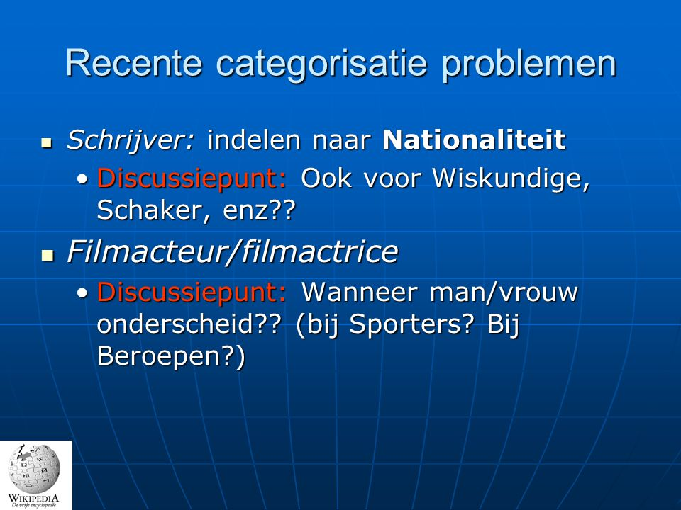 Recente categorisatie problemen Schrijver: indelen naar Nationaliteit Schrijver: indelen naar Nationaliteit Discussiepunt: Ook voor Wiskundige, Schaker, enz Discussiepunt: Ook voor Wiskundige, Schaker, enz .