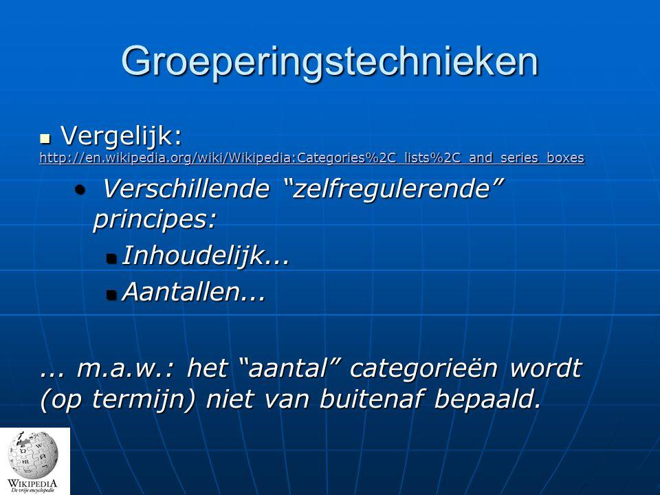 Groeperingstechnieken Vergelijk: http://en.wikipedia.org/wiki/Wikipedia:Categories%2C_lists%2C_and_series_boxes Vergelijk: http://en.wikipedia.org/wiki/Wikipedia:Categories%2C_lists%2C_and_series_boxes http://en.wikipedia.org/wiki/Wikipedia:Categories%2C_lists%2C_and_series_boxes Verschillende zelfregulerende principes: Verschillende zelfregulerende principes: Inhoudelijk...