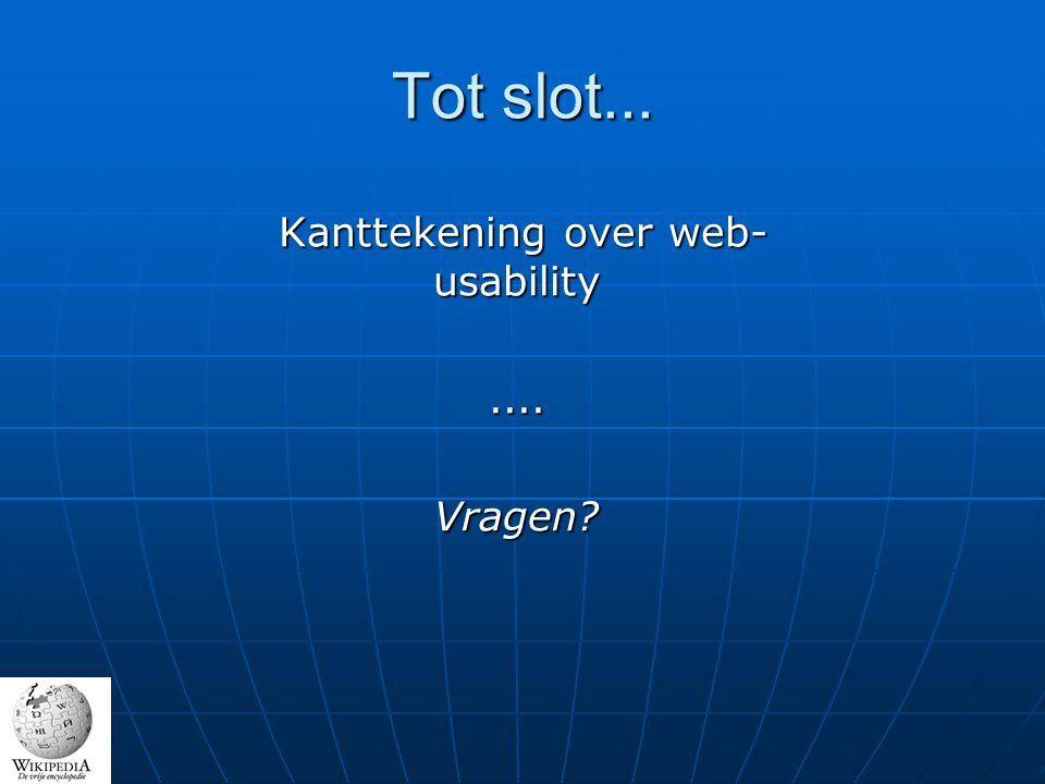 Tot slot... Kanttekening over web- usability Kanttekening over web- usability....Vragen?