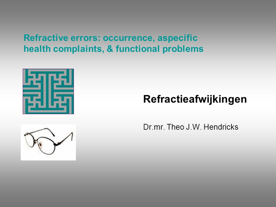 Refractive errors: occurrence, aspecific health complaints, & functional problems Refractieafwijkingen Dr.mr. Theo J.W. Hendricks