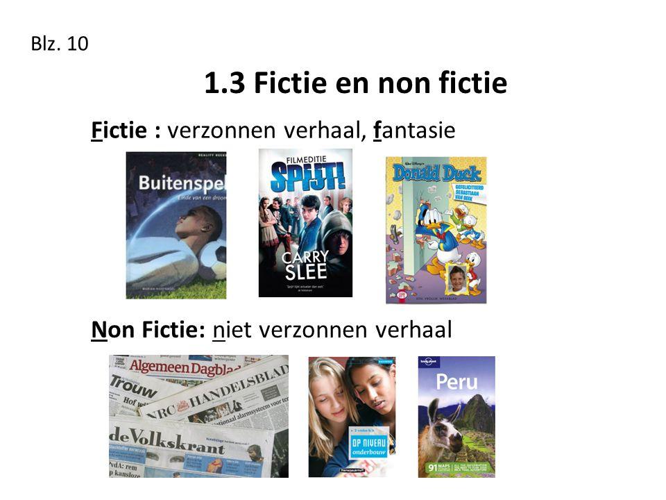 1.3 Fictie en non fictie Blz. 10 Fictie : verzonnen verhaal, fantasie Non Fictie: niet verzonnen verhaal