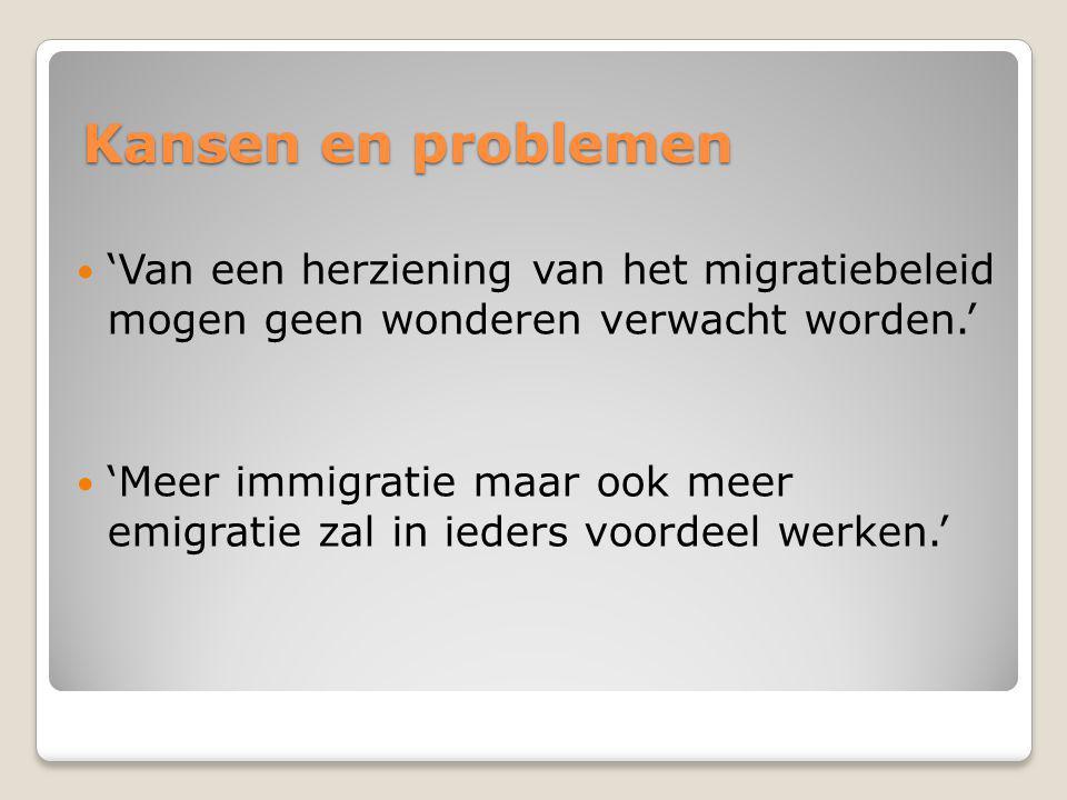 Kansen en problemen 'Van een herziening van het migratiebeleid mogen geen wonderen verwacht worden.' 'Meer immigratie maar ook meer emigratie zal in ieders voordeel werken.'