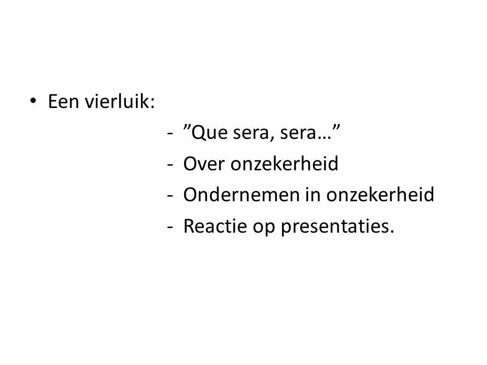 Een vierluik: - Que sera, sera… - Over onzekerheid - Ondernemen in onzekerheid - Reactie op presentaties.