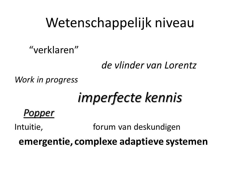 Wetenschappelijk niveau verklaren de vlinder van Lorentz Work in progress imperfecte kennis Popper imperfecte kennis Popper Intuitie, forum van deskundigen emergentie, complexe adaptieve systemen