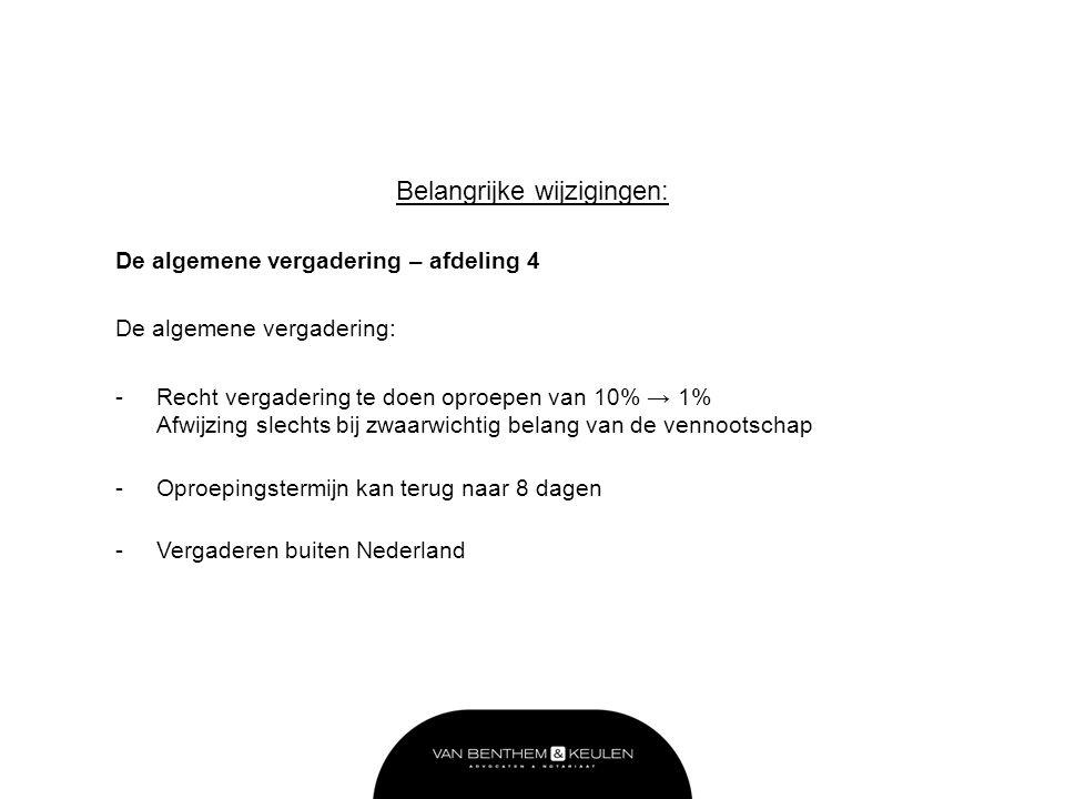 Belangrijke wijzigingen: De algemene vergadering – afdeling 4 De algemene vergadering: -Recht vergadering te doen oproepen van 10% → 1% Afwijzing slechts bij zwaarwichtig belang van de vennootschap -Oproepingstermijn kan terug naar 8 dagen -Vergaderen buiten Nederland
