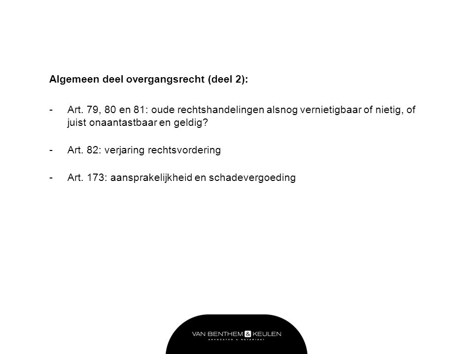 Algemeen deel overgangsrecht (deel 2): -Art. 79, 80 en 81: oude rechtshandelingen alsnog vernietigbaar of nietig, of juist onaantastbaar en geldig? -A