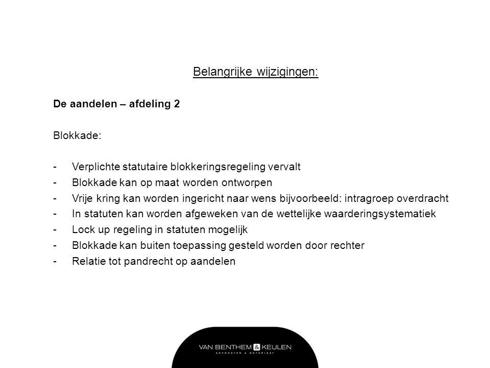 Belangrijke wijzigingen: De aandelen – afdeling 2 Blokkade: -Verplichte statutaire blokkeringsregeling vervalt -Blokkade kan op maat worden ontworpen -Vrije kring kan worden ingericht naar wens bijvoorbeeld: intragroep overdracht -In statuten kan worden afgeweken van de wettelijke waarderingsystematiek -Lock up regeling in statuten mogelijk -Blokkade kan buiten toepassing gesteld worden door rechter -Relatie tot pandrecht op aandelen