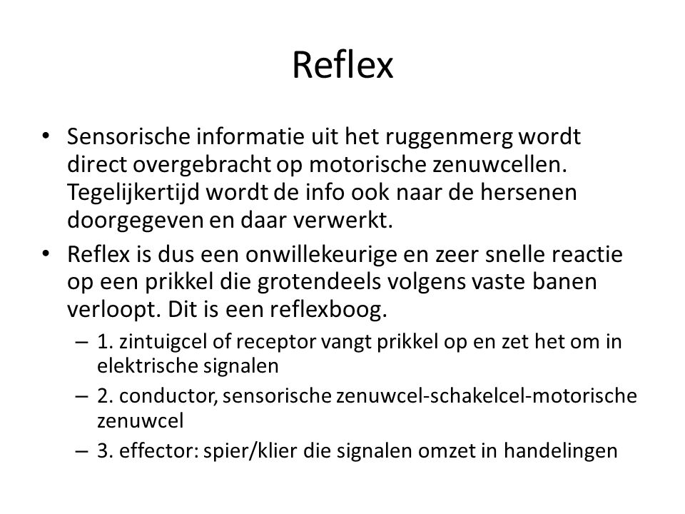 Reflex Sensorische informatie uit het ruggenmerg wordt direct overgebracht op motorische zenuwcellen. Tegelijkertijd wordt de info ook naar de hersene