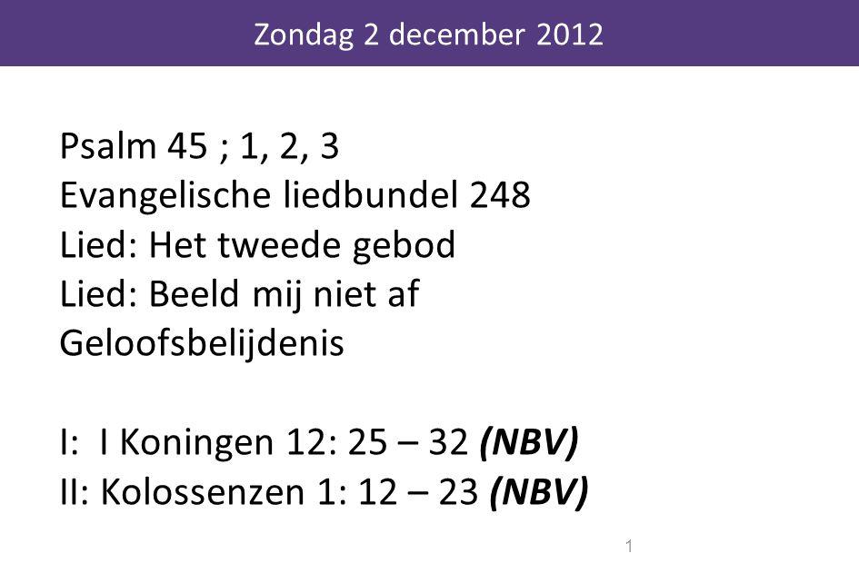 Psalm 45 ; 1, 2, 3 Evangelische liedbundel 248 Lied: Het tweede gebod Lied: Beeld mij niet af Geloofsbelijdenis I: I Koningen 12: 25 – 32 (NBV) II: Ko