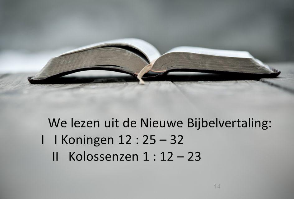 14 We lezen uit de Nieuwe Bijbelvertaling: I I Koningen 12 : 25 – 32 II Kolossenzen 1 : 12 – 23